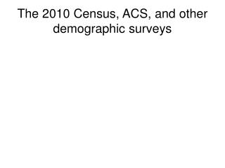 The 2010 Census, ACS, and other demographic surveys
