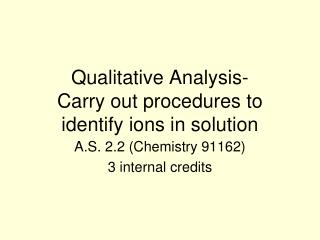 Qualitative Analysis- Carry out procedures to identify ions in solution