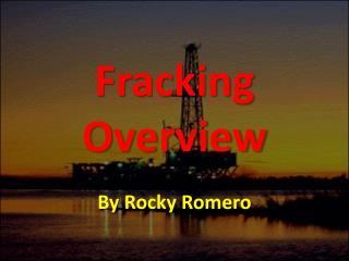 Fracking Overview By Rocky Romero