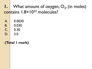 1. 	What amount of oxygen, O 2 , (in moles) contains 1.8×10 22  molecules?