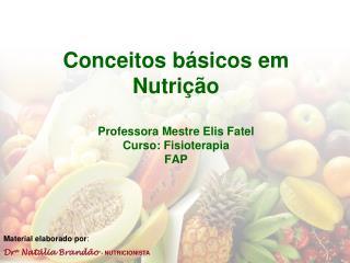 Conceitos  básicos em  Nutrição Professora Mestre Elis  Fatel Curso: Fisioterapia FAP