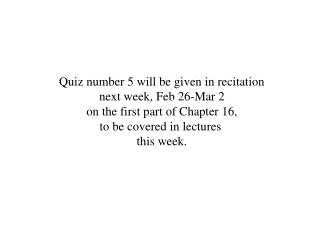 Quiz number 5 will be given in recitation next week, Feb 26-Mar 2 on the first part of Chapter 16,