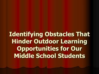 Identifying Obstacles That Hinder Outdoor Learning Opportunities for Our Middle School Students