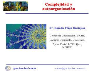 Dr. Román Pérez Enríquez Centro de Geociencias, UNAM, Campus Juriquilla, Querétaro,