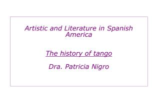 Artistic and Literature in Spanish America The history of tango Dra. Patricia Nigro