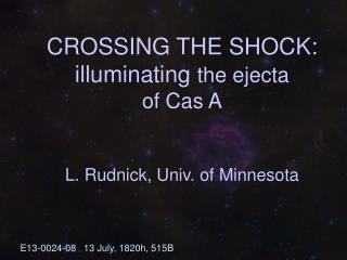 CROSSING THE SHOCK:  illuminating  the ejecta  of Cas A L. Rudnick, Univ. of Minnesota