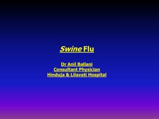 Swine  Flu Dr Anil Ballani Consultant Physician  Hinduja & Lilavati Hospital