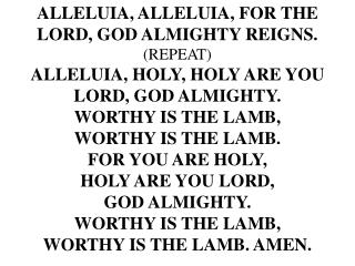ALLELUIA, ALLELUIA, FOR THE LORD, GOD ALMIGHTY REIGNS. (REPEAT) ALLELUIA, HOLY, HOLY ARE YOU