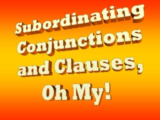 Subordinating  Conjunctions  and Clauses,  Oh My!