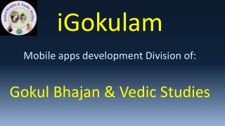 iGokulam Mobile apps development Division of: Gokul Bhajan & Vedic Studies