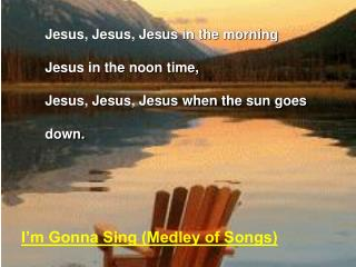 Jesus, Jesus, Jesus in the morning Jesus in the noon time, Jesus, Jesus, Jesus when the sun goes