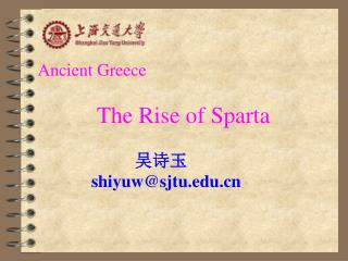 Ancient Greece  The Rise of Sparta 吴诗玉 shiyuw@sjtu