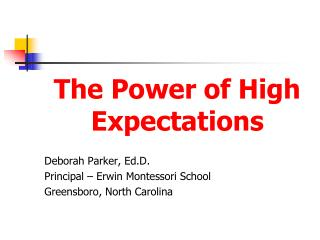 The Power of High Expectations Deborah Parker, Ed.D. Principal – Erwin Montessori School