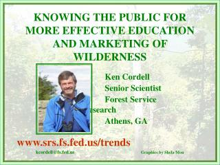 KNOWING THE PUBLIC FOR MORE EFFECTIVE EDUCATION AND MARKETING OF WILDERNESS Ken Cordell