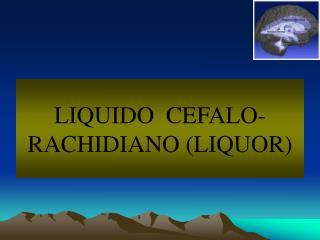 LIQUIDO  CEFALO-RACHIDIANO LIQUOR