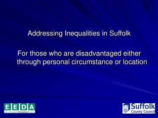 Addressing Inequalities in Suffolk   For those who are disadvantaged either through personal circumstance or location