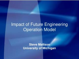 Impact of Future Engineering Operation Model Steve Mattson University of Michigan