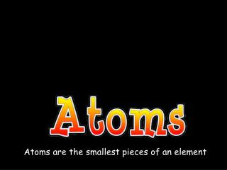 Atoms are the smallest pieces of an element