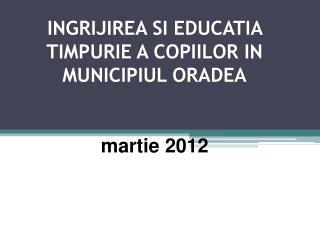 INGRIJIREA SI EDUCATIA TIMPURIE A COPIILOR IN MUNICIPIUL ORADEA martie 2012