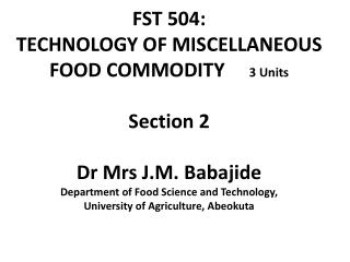 FST 504:  TECHNOLOGY OF MISCELLANEOUS FOOD COMMODITY     3 Units  Section 2  Dr Mrs J.M. Babajide Department of Food Sci