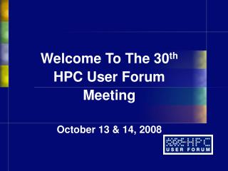 Welcome To The 30th  HPC User Forum Meeting  October 13  14, 2008