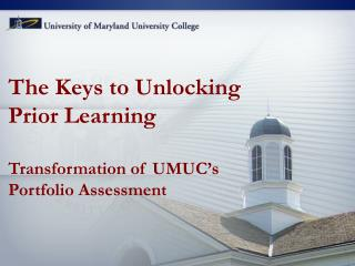 The Keys to Unlocking  Prior Learning Transformation of UMUC�s Portfolio Assessment