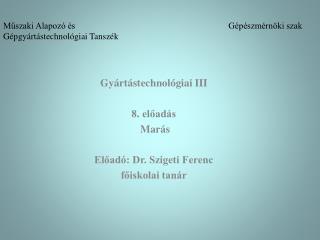 Gyártástechnológiai III 8. előadás  Marás Előadó: Dr. Szigeti Ferenc főiskolai tanár