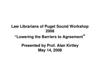 "Law Librarians of Puget Sound Workshop 2008 ""Lowering the Barriers to Agreement """