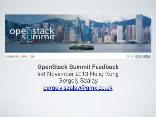 OpenStack Summit Feedback 5-8 November 2013 Hong Kong Gergely Szalay gergely.szalay@gmx.co.uk