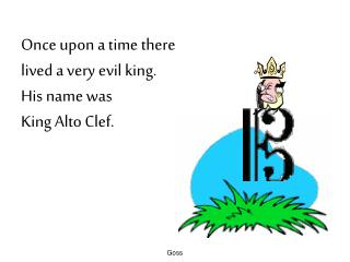 Once upon a time there  lived a very evil king. His name was  King Alto Clef.