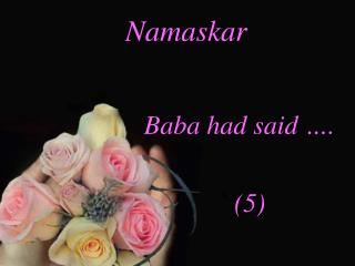 Namaskar Baba had said …. (5)