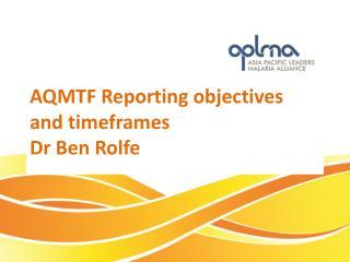 AQMTF R eporting  objectives and timeframes Dr  Ben Rolfe