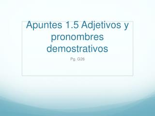 Apuntes 1.5 Adjetivos y pronombres demostrativos