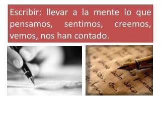 Escribir: llevar a la mente lo que pensamos, sentimos, creemos, vemos, nos han contado.