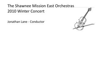 The Shawnee Mission East Orchestras  2010 Winter Concert Jonathan Lane - Conductor