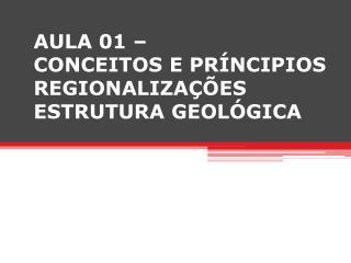 AULA 01 �  CONCEITOS E PR�NCIPIOS REGIONALIZA��ES ESTRUTURA GEOL�GICA