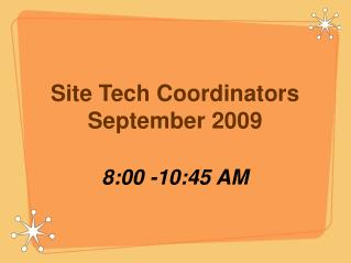Site Tech Coordinators September 2009 8:00 -10:45 AM