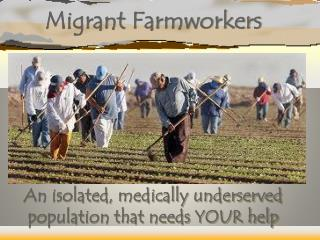 Migrant  Farmworkers An isolated, medically underserved population that needs YOUR help