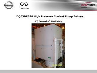 DQ03DR090 High Pressure Coolant Pump Failure         VQ Crankshaft Machining