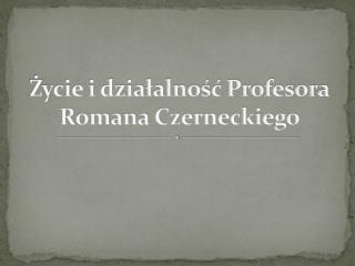 Ż ycie i działalność Profesora Romana Czerneckiego