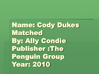 Name: Cody Dukes  Matched By: Ally Condie Publisher :The Penguin Group Year: 2010