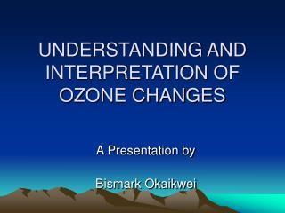 UNDERSTANDING AND INTERPRETATION OF OZONE CHANGES