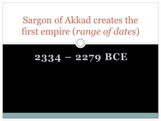 Sargon of Akkad creates the first empire ( range of dates )
