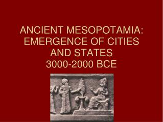 ANCIENT MESOPOTAMIA: EMERGENCE OF CITIES AND STATES 3000-2000 BCE