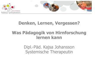 Denken, Lernen, Vergessen? Was Pädagogik von Hirnforschung lernen kann Dipl.-Päd. Kajsa Johansson