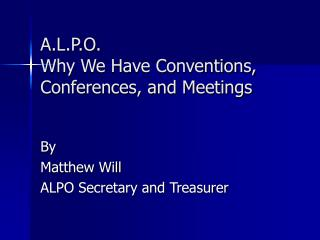 A.L.P.O. Why We Have Conventions, Conferences, and Meetings