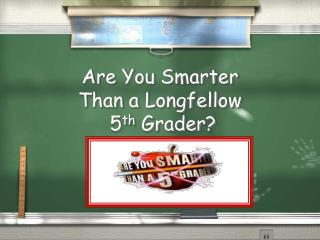 Are You Smarter  Than a Longfellow  5 th  Grader?