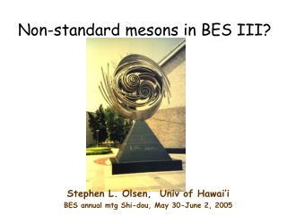 Non-standard mesons in BES III?