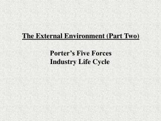 The External Environment (Part Two) Porter's Five Forces Industry Life Cycle