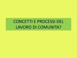 CONCETTI E PROCESSI DEL LAVORO DI COMUNITA?